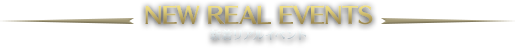 NEW REAL EVENTS -新着リアルイベント-